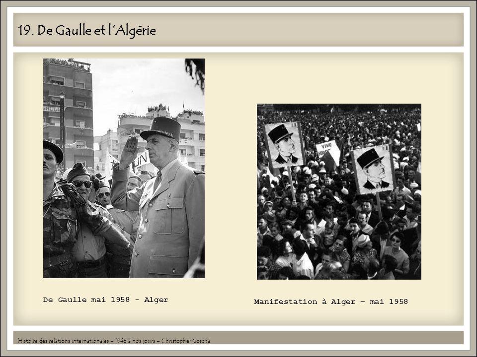 19. De Gaulle et lAlgérie Histoire des relations internationales – 1945 à nos jours – Christopher Goscha De Gaulle mai 1958 - Alger Manifestation à Al