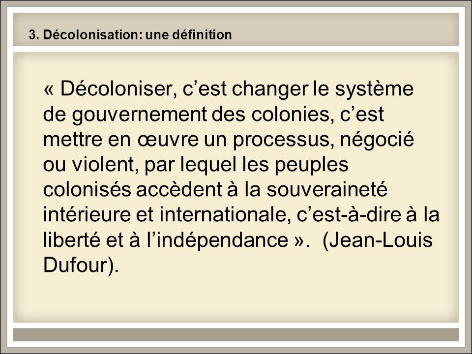 3. Décolonisation: une définition « Décoloniser, cest changer le système de gouvernement des colonies, cest mettre en œuvre un processus, négocié ou v