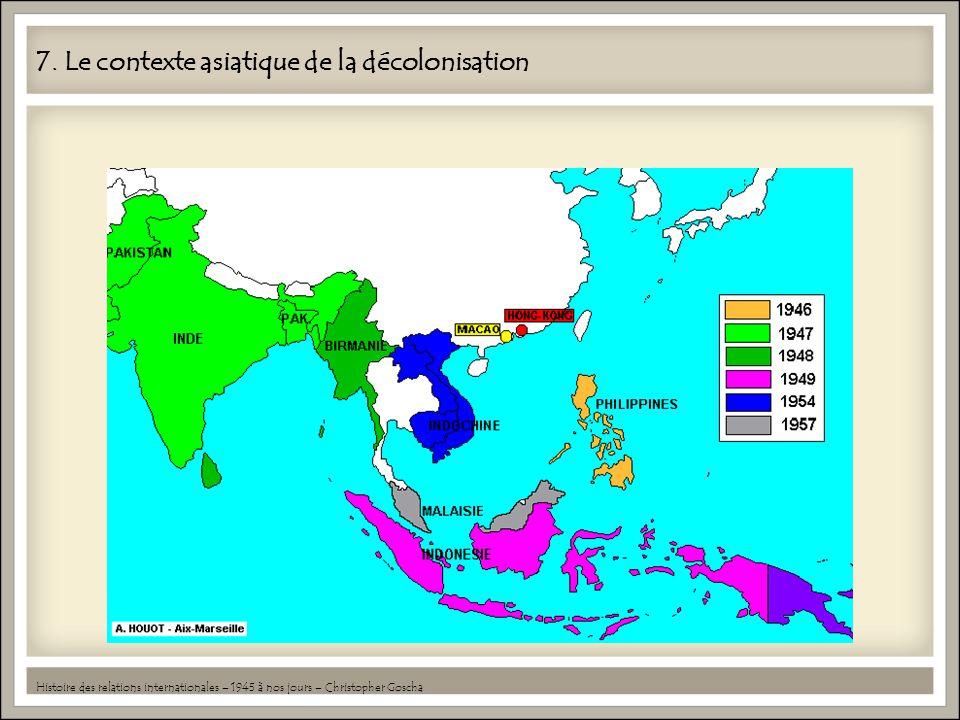 7. Le contexte asiatique de la décolonisation Histoire des relations internationales – 1945 à nos jours – Christopher Goscha