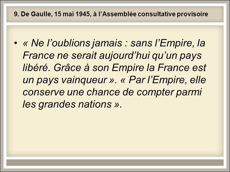 9. De Gaulle, 15 mai 1945, à lAssemblée consultative provisoire « Ne loublions jamais : sans lEmpire, la France ne serait aujourdhui quun pays libéré.