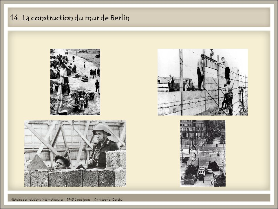 14. La construction du mur de Berlin Histoire des relations internationales – 1945 à nos jours – Christopher Goscha