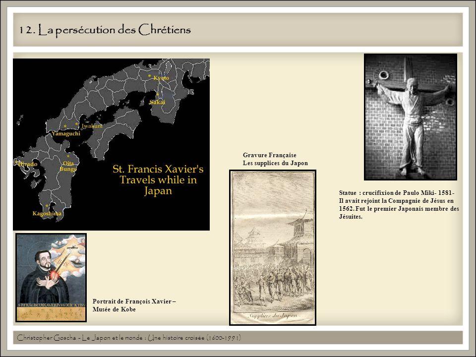 12. La persécution des Chrétiens Statue : crucifixion de Paulo Miki- 1581- Il avait rejoint la Compagnie de Jésus en 1562. Fut le premier Japonais mem