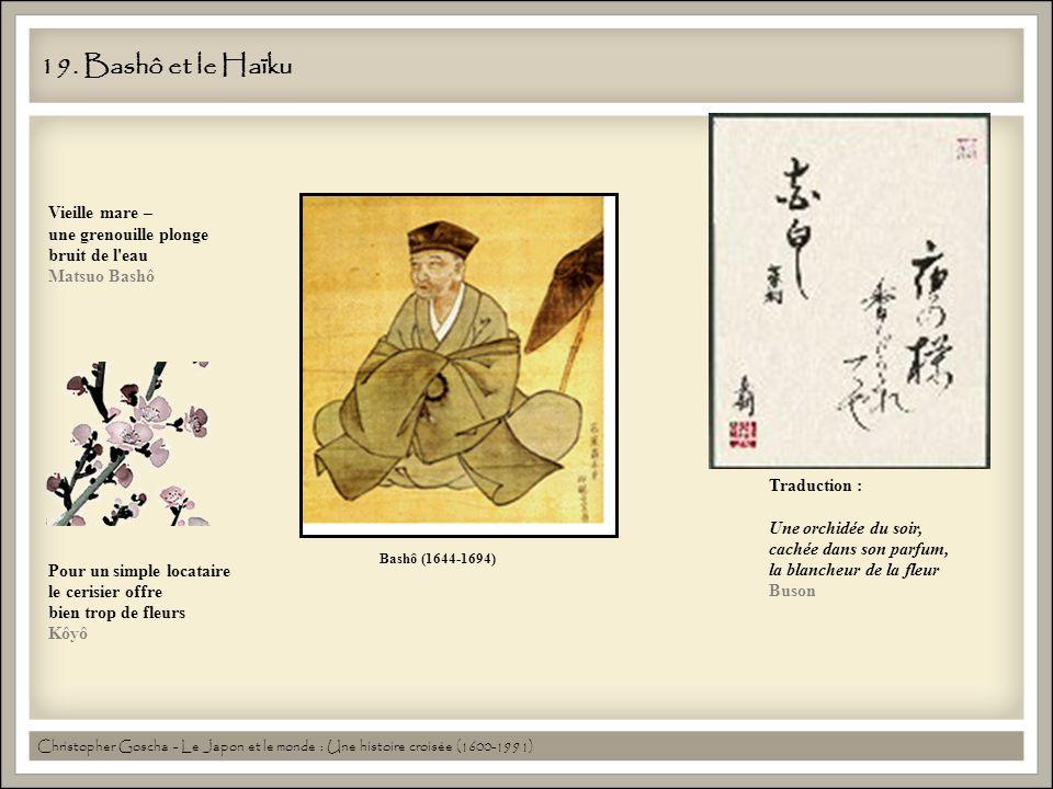 19. Bashô et le Haïku Bashô (1644-1694) Vieille mare – une grenouille plonge bruit de l'eau Matsuo Bashô Pour un simple locataire le cerisier offre bi