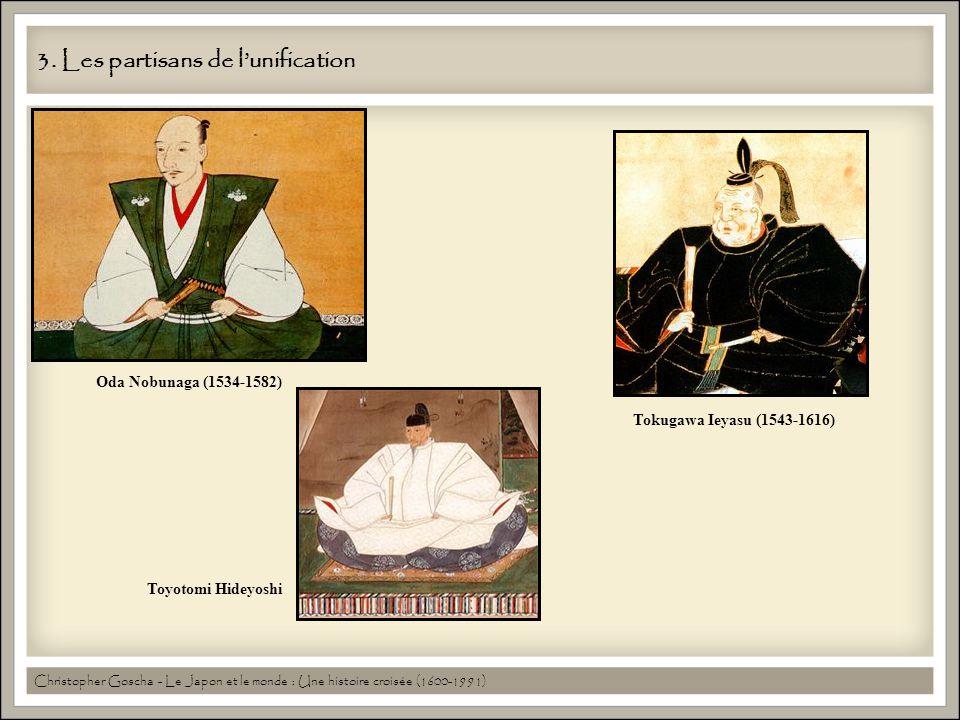 3. Les partisans de lunification Oda Nobunaga (1534-1582) Toyotomi Hideyoshi Tokugawa Ieyasu (1543-1616) Christopher Goscha - Le Japon et le monde : U