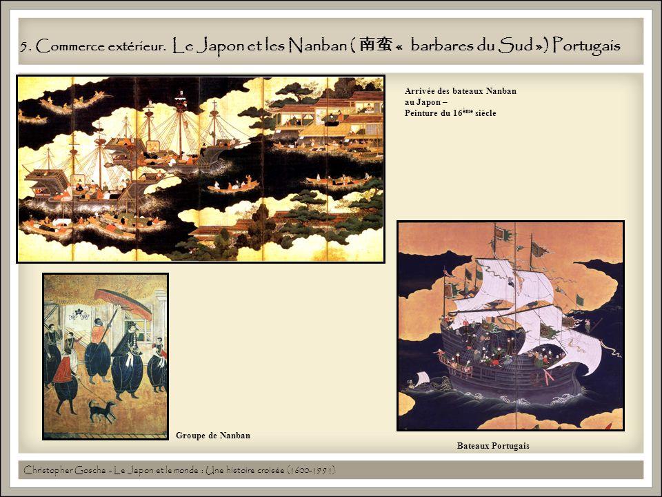 5. Commerce extérieur. Le Japon et les Nanban ( « barbares du Sud ») Portugais Bateaux Portugais Arrivée des bateaux Nanban au Japon – Peinture du 16