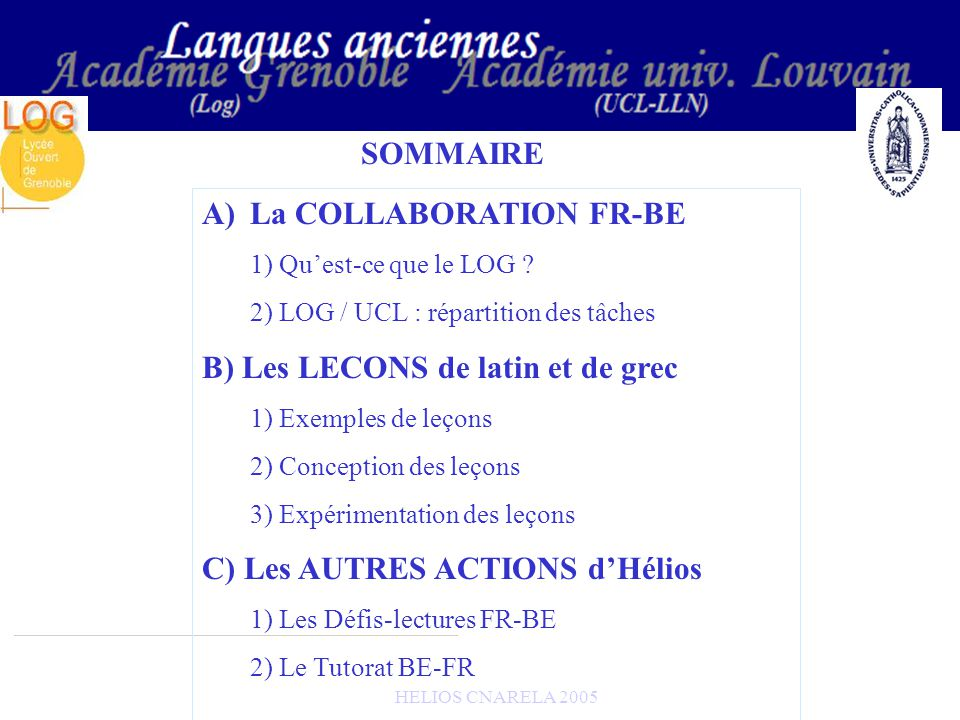 HELIOS CNARELA 2005 B) Les LECONS de latin et de grec 2) Expérimentation des leçons 6 établissements de lacadémie de Grenoble expérimentent cette année les leçons dHélios avec un horaire aménagé ou un horaire normal : -2 collèges -4 lycées