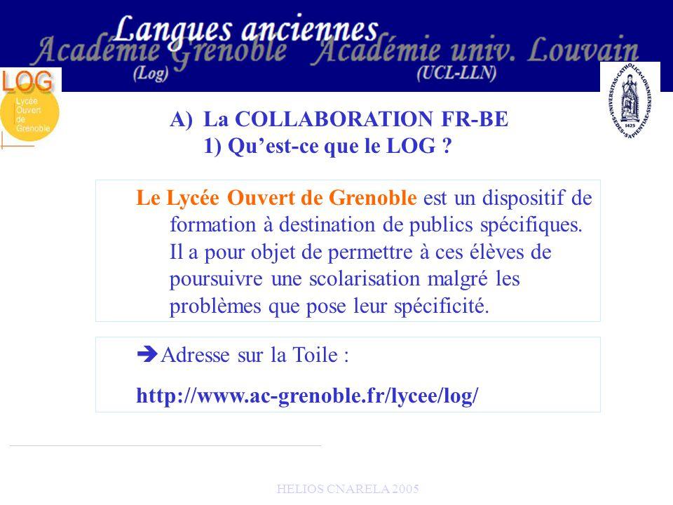 HELIOS CNARELA 2005 Le LOG soccupe : -De la création des contenus pédagogiques -De laccompagnement des enseignants qui souhaitent utiliser ces contenus A)La COLLABORATION FR-BE 2) UCL-LOG : répartition des tâches LUCL fournit : -Le serveur dhébergement du site des leçons -La Base textuelle -Les outils NTIC/TICE