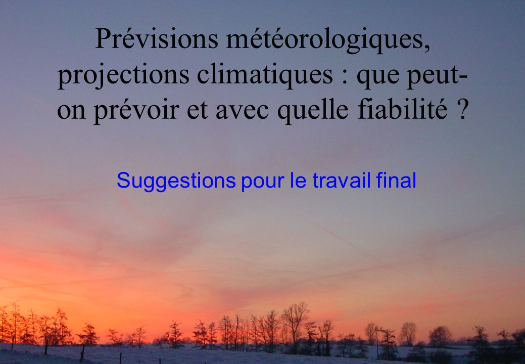 Prévisions météorologiques, projections climatiques : que peut- on prévoir et avec quelle fiabilité ? Suggestions pour le travail final