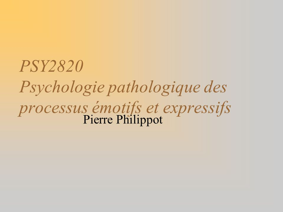 PSY2820 Psychologie pathologique des processus émotifs et expressifs Pierre Philippot