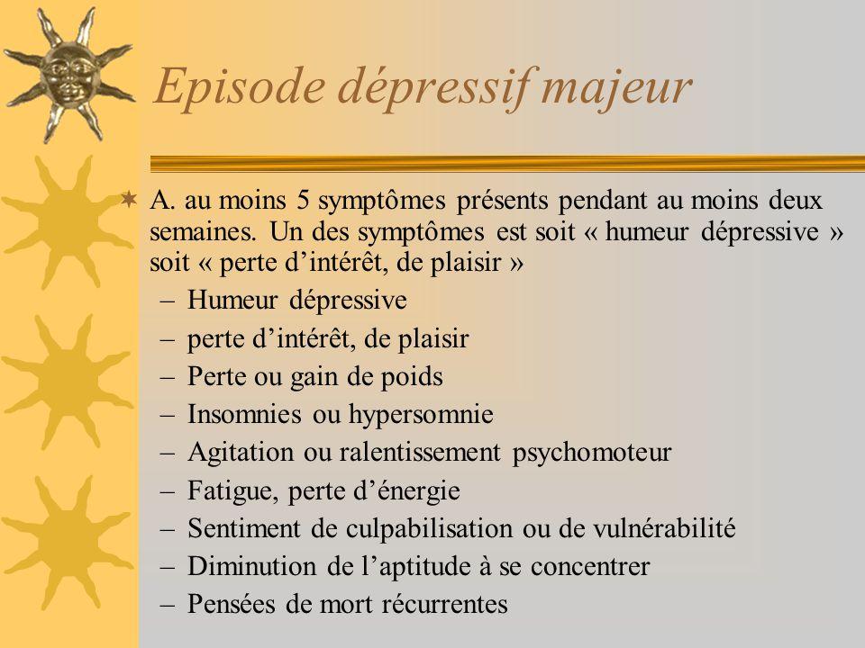 Episode dépressif majeur A. au moins 5 symptômes présents pendant au moins deux semaines. Un des symptômes est soit « humeur dépressive » soit « perte
