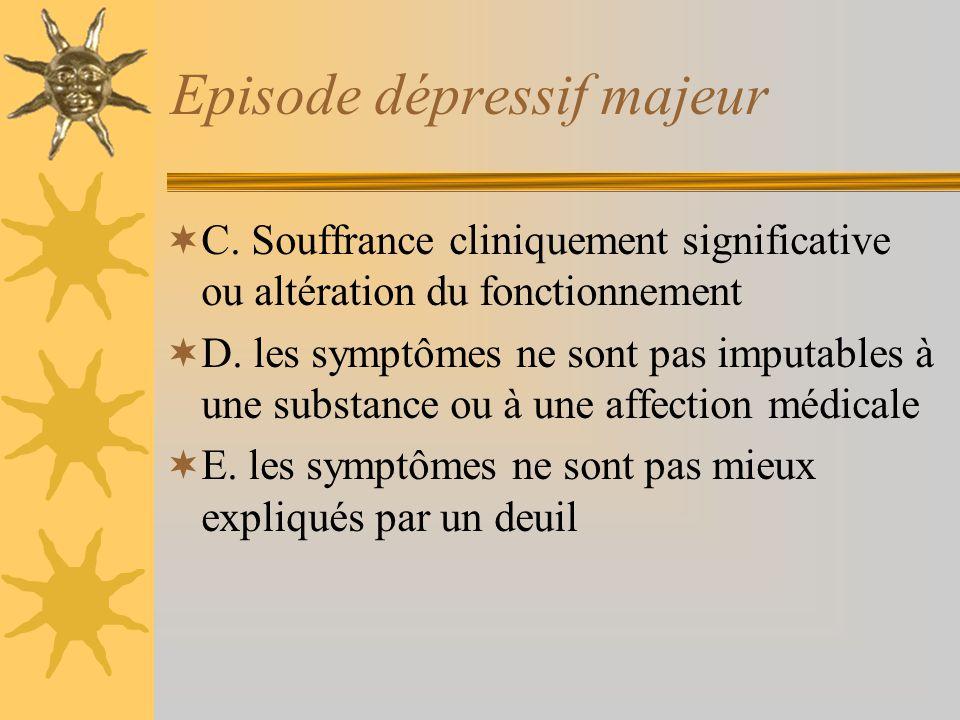 Episode dépressif majeur C. Souffrance cliniquement significative ou altération du fonctionnement D. les symptômes ne sont pas imputables à une substa