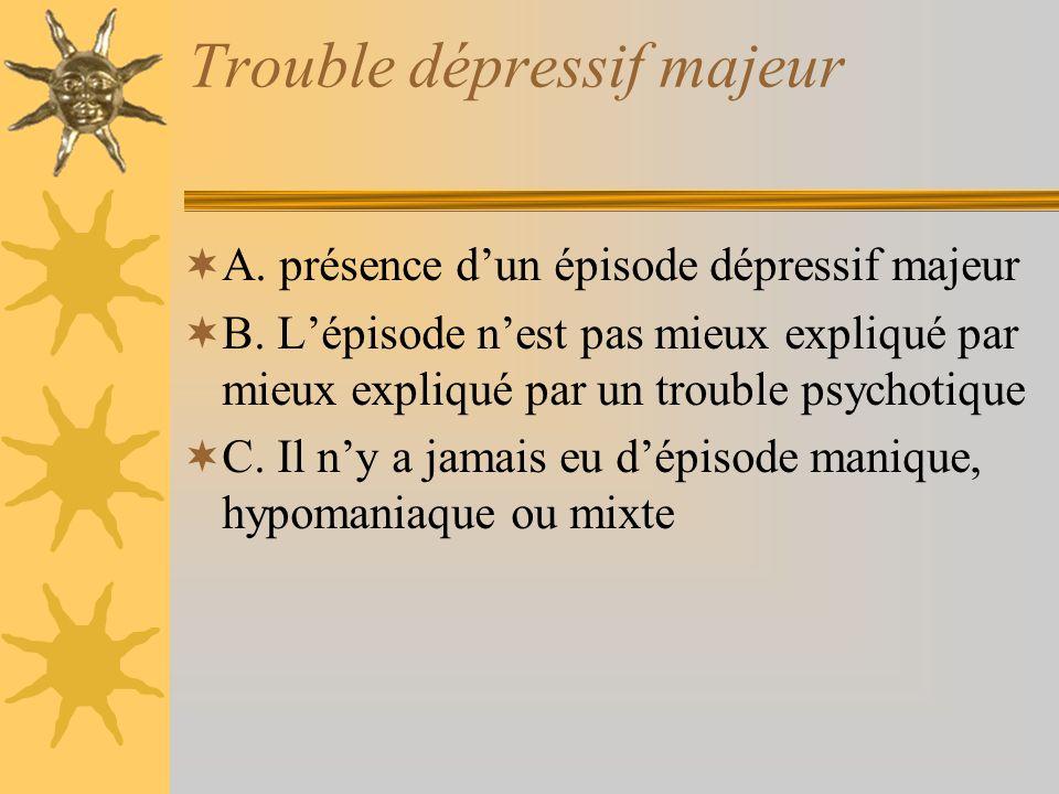 Trouble dépressif majeur A. présence dun épisode dépressif majeur B. Lépisode nest pas mieux expliqué par mieux expliqué par un trouble psychotique C.