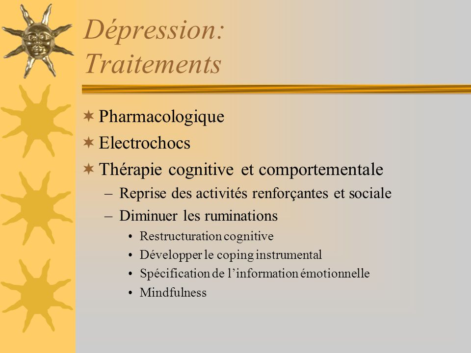 Dépression: Traitements Pharmacologique Electrochocs Thérapie cognitive et comportementale –Reprise des activités renforçantes et sociale –Diminuer le