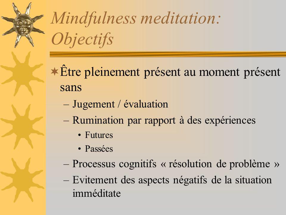 Mindfulness meditation: Objectifs Être pleinement présent au moment présent sans –Jugement / évaluation –Rumination par rapport à des expériences Futu