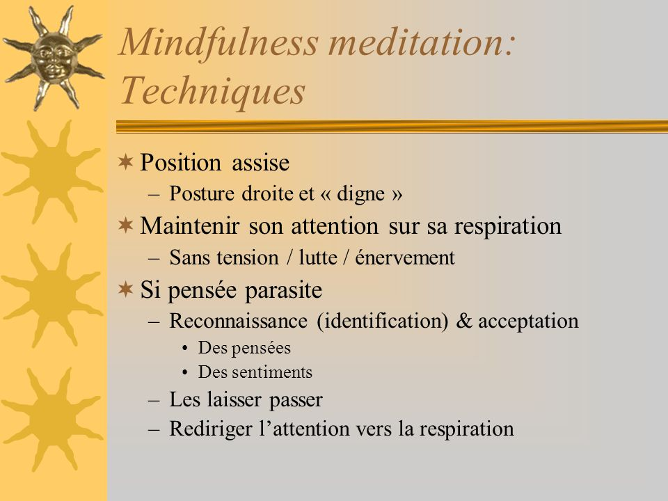 Mindfulness meditation: Techniques Position assise –Posture droite et « digne » Maintenir son attention sur sa respiration –Sans tension / lutte / éne