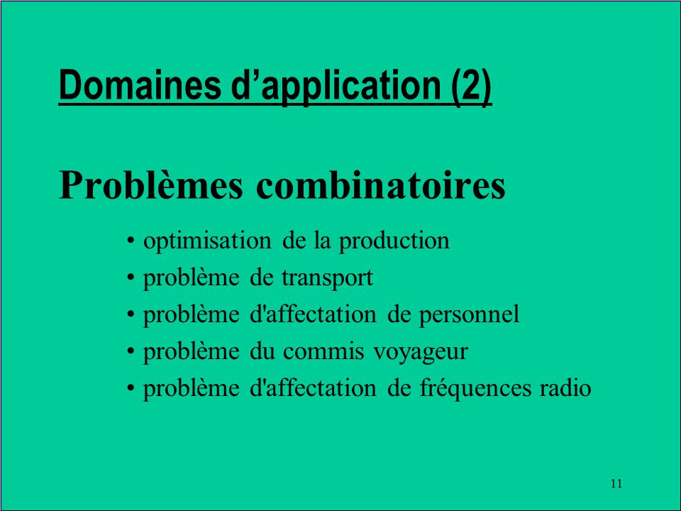 11 Domaines dapplication (2) Problèmes combinatoires optimisation de la production problème de transport problème d affectation de personnel problème du commis voyageur problème d affectation de fréquences radio