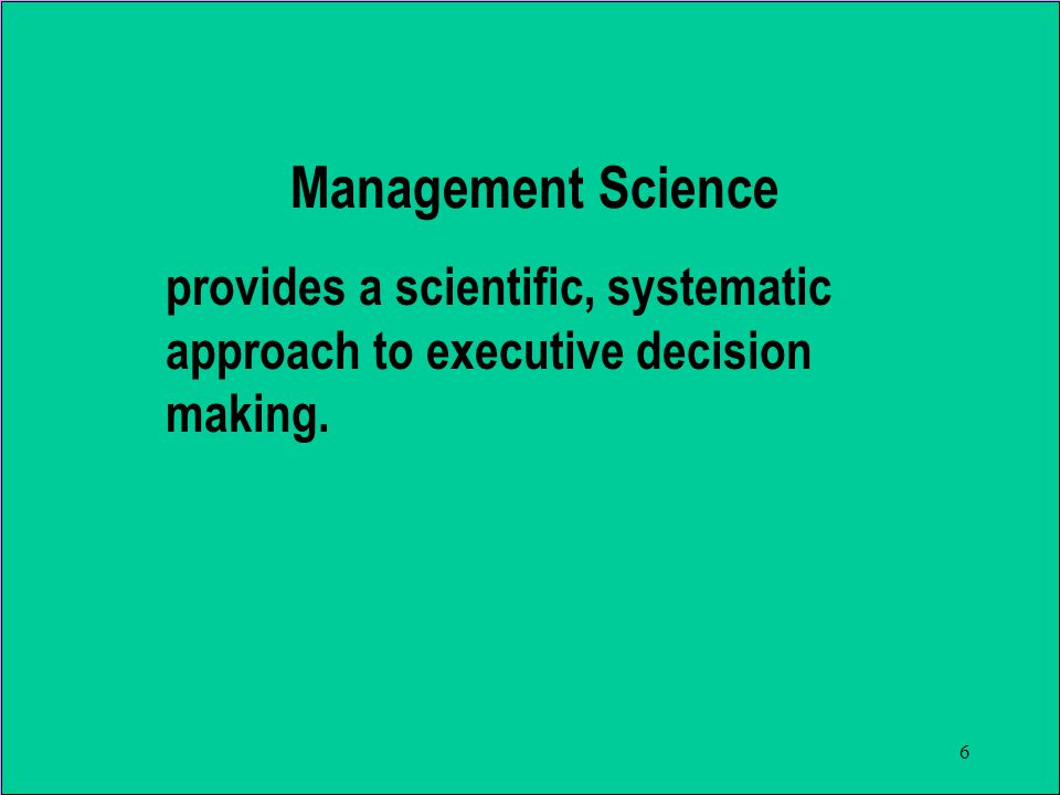 6 provides a scientific, systematic approach to executive decision making. Management Science