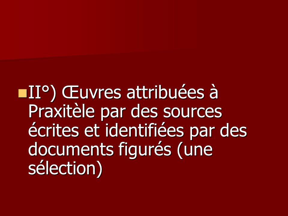 II°) Œuvres attribuées à Praxitèle par des sources écrites et identifiées par des documents figurés (une sélection) II°) Œuvres attribuées à Praxitèle