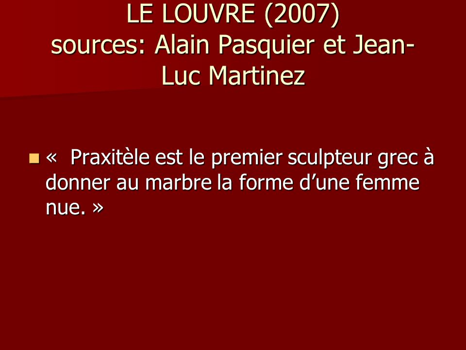 LE LOUVRE (2007) sources: Alain Pasquier et Jean- Luc Martinez « Praxitèle est le premier sculpteur grec à donner au marbre la forme dune femme nue. »
