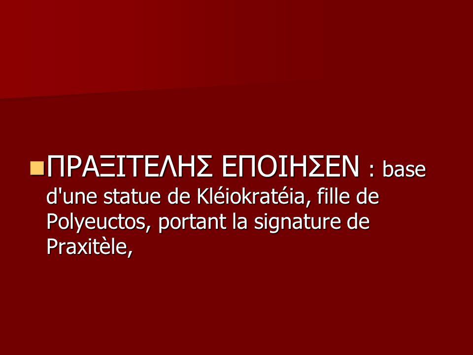 ΠΡΑΞΙΤΕΛΗΣ ΕΠΟΙΗΣΕΝ : base d'une statue de Kléiokratéia, fille de Polyeuctos, portant la signature de Praxitèle, ΠΡΑΞΙΤΕΛΗΣ ΕΠΟΙΗΣΕΝ : base d'une stat