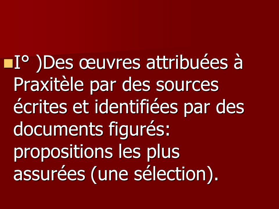 I° )Des œuvres attribuées à Praxitèle par des sources écrites et identifiées par des documents figurés: propositions les plus assurées (une sélection)