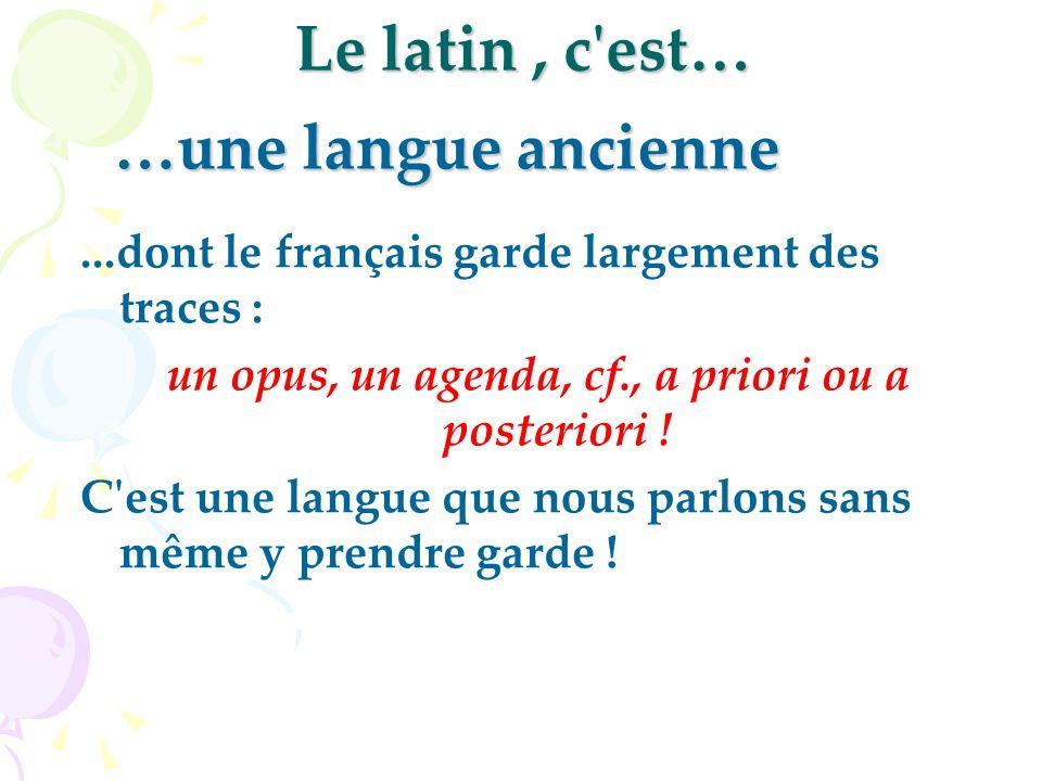 Le latin, c'est…...dont le français garde largement des traces : un opus, un agenda, cf., a priori ou a posteriori ! C'est une langue que nous parlons