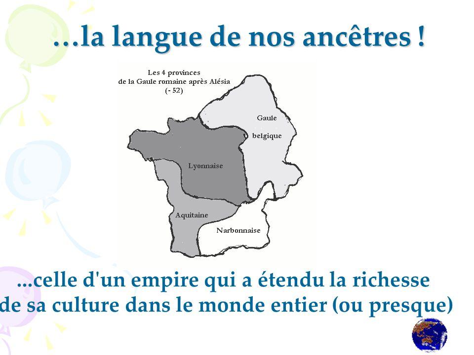 …la langue de nos ancêtres !...celle d'un empire qui a étendu la richesse de sa culture dans le monde entier (ou presque)