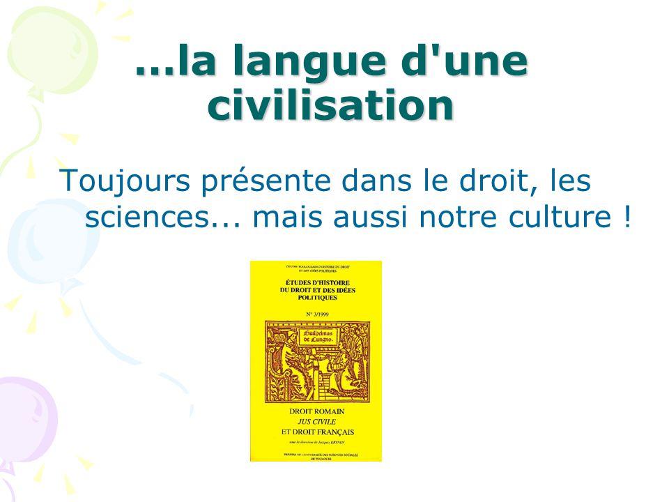 …la langue d'une civilisation Toujours présente dans le droit, les sciences... mais aussi notre culture !