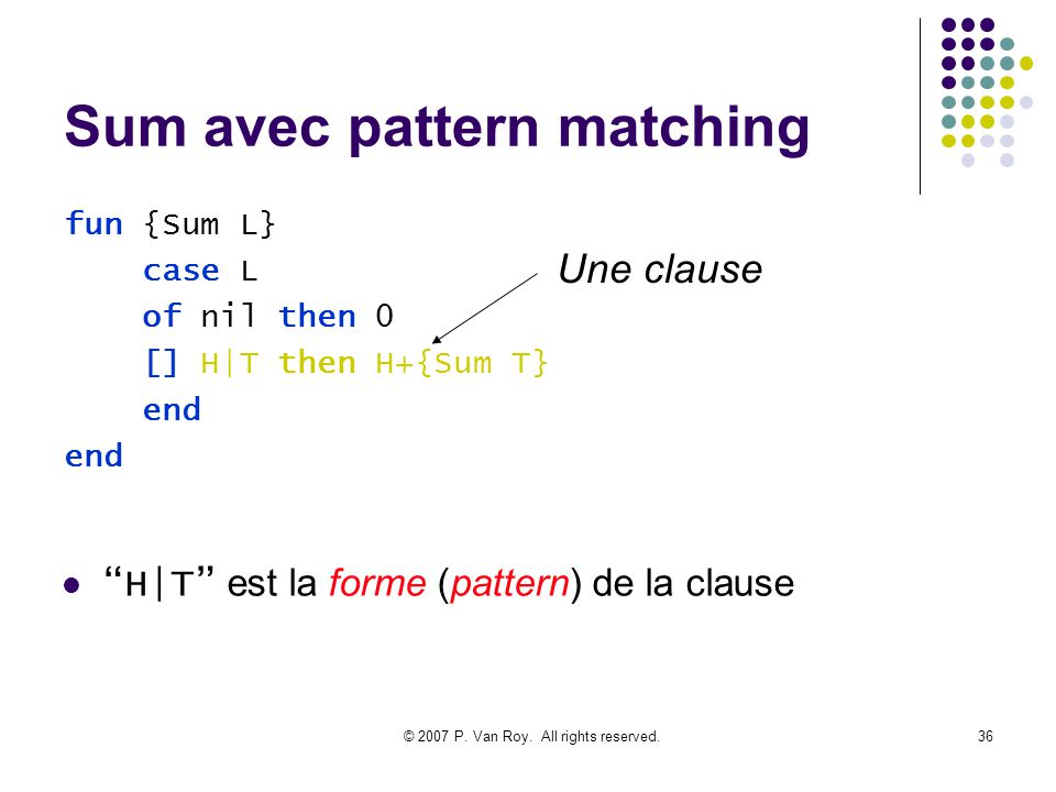 © 2007 P. Van Roy. All rights reserved.36 Sum avec pattern matching fun {Sum L} case L of nil then 0 [] H|T then H+{Sum T} end Une clause H|T est la f