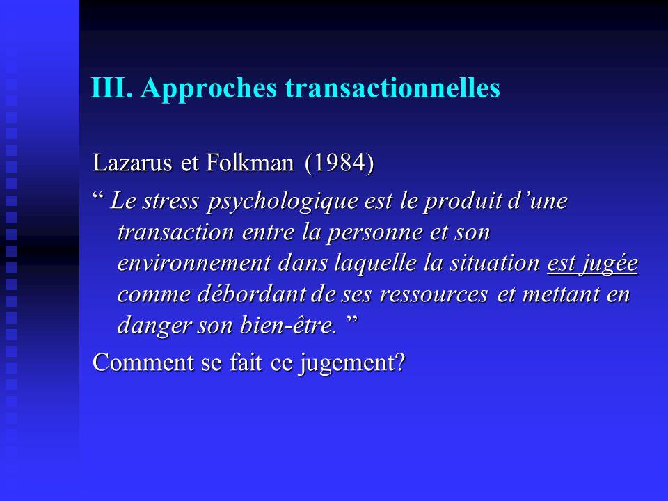 III. Approches transactionnelles Lazarus et Folkman (1984) Le stress psychologique est le produit dune transaction entre la personne et son environnem
