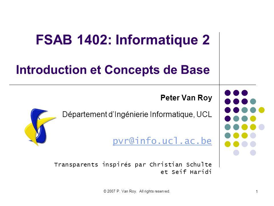 © 2007 P. Van Roy. All rights reserved. 1 FSAB 1402: Informatique 2 Introduction et Concepts de Base Peter Van Roy Département dIngénierie Informatiqu