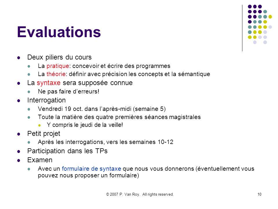 © 2007 P. Van Roy. All rights reserved.10 Evaluations Deux piliers du cours La pratique: concevoir et écrire des programmes La théorie: définir avec p
