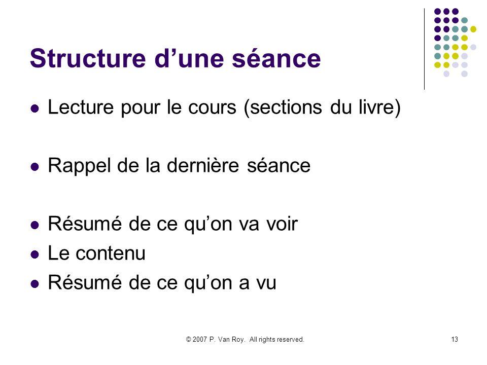 © 2007 P. Van Roy. All rights reserved.13 Structure dune séance Lecture pour le cours (sections du livre) Rappel de la dernière séance Résumé de ce qu