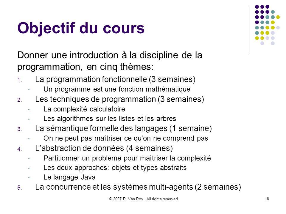 © 2007 P. Van Roy. All rights reserved.18 Objectif du cours 1. La programmation fonctionnelle (3 semaines) Un programme est une fonction mathématique