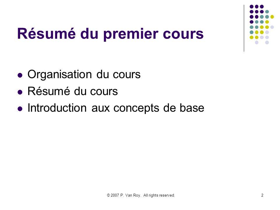 © 2007 P. Van Roy. All rights reserved.2 Résumé du premier cours Organisation du cours Résumé du cours Introduction aux concepts de base