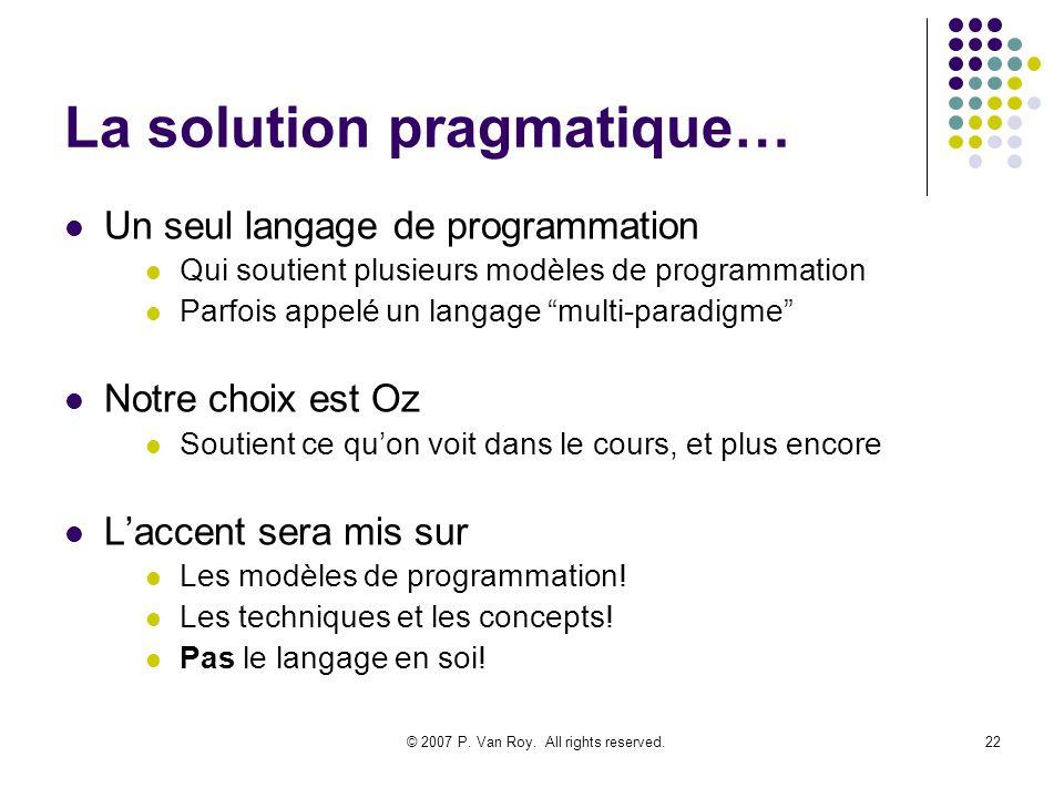 © 2007 P. Van Roy. All rights reserved.22 La solution pragmatique… Un seul langage de programmation Qui soutient plusieurs modèles de programmation Pa