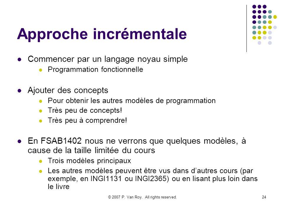 © 2007 P. Van Roy. All rights reserved.24 Approche incrémentale Commencer par un langage noyau simple Programmation fonctionnelle Ajouter des concepts
