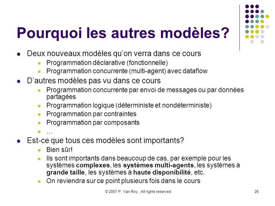 © 2007 P. Van Roy. All rights reserved.26 Pourquoi les autres modèles? Deux nouveaux modèles quon verra dans ce cours Programmation déclarative (fonct