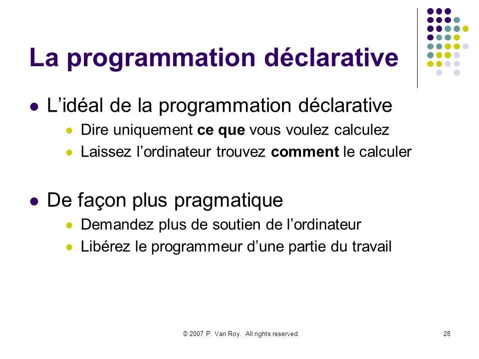 © 2007 P. Van Roy. All rights reserved.28 La programmation déclarative Lidéal de la programmation déclarative Dire uniquement ce que vous voulez calcu
