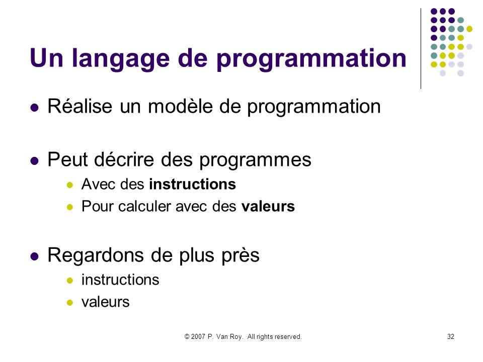 © 2007 P. Van Roy. All rights reserved.32 Un langage de programmation Réalise un modèle de programmation Peut décrire des programmes Avec des instruct