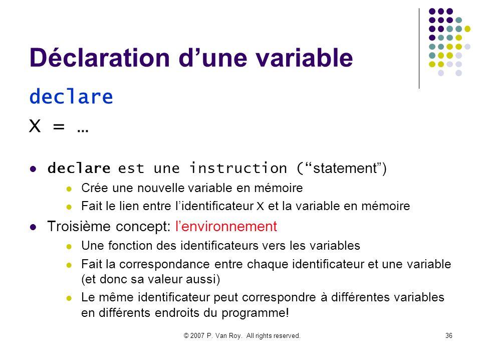 © 2007 P. Van Roy. All rights reserved.36 Déclaration dune variable declare est une instruction ( statement) Crée une nouvelle variable en mémoire Fai