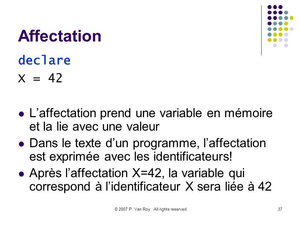 © 2007 P. Van Roy. All rights reserved.37 Affectation Laffectation prend une variable en mémoire et la lie avec une valeur Dans le texte dun programme