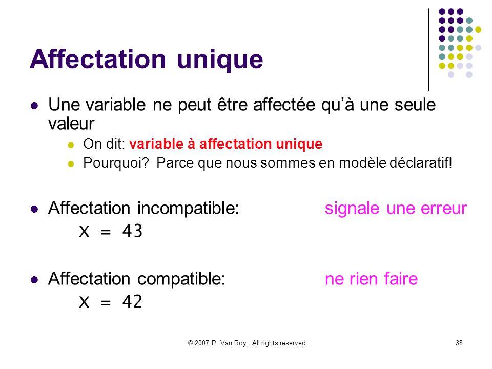 © 2007 P. Van Roy. All rights reserved.38 Affectation unique Une variable ne peut être affectée quà une seule valeur On dit: variable à affectation un