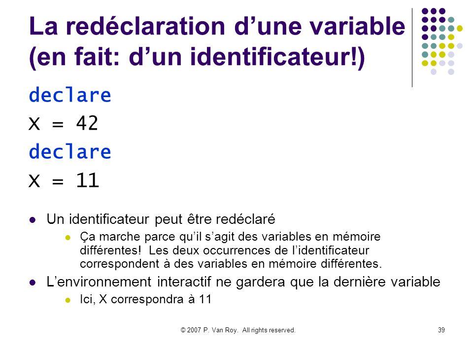 © 2007 P. Van Roy. All rights reserved.39 La redéclaration dune variable (en fait: dun identificateur!) Un identificateur peut être redéclaré Ça march