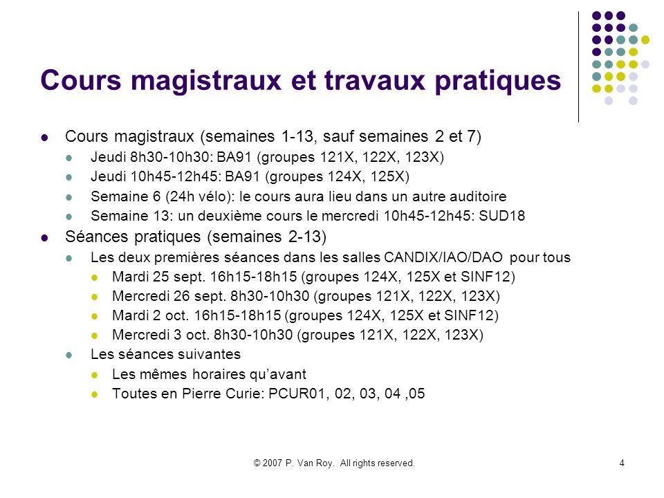 © 2007 P. Van Roy. All rights reserved.4 Cours magistraux et travaux pratiques Cours magistraux (semaines 1-13, sauf semaines 2 et 7) Jeudi 8h30-10h30