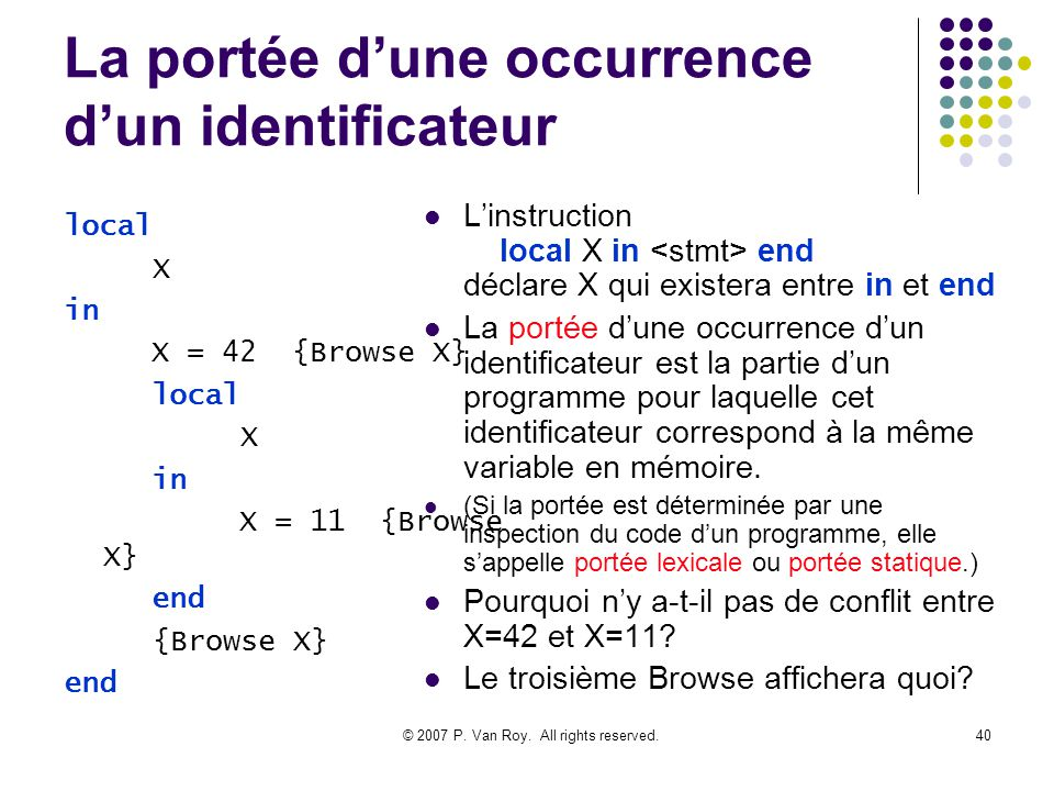 © 2007 P. Van Roy. All rights reserved.40 La portée dune occurrence dun identificateur Linstruction local X in end déclare X qui existera entre in et