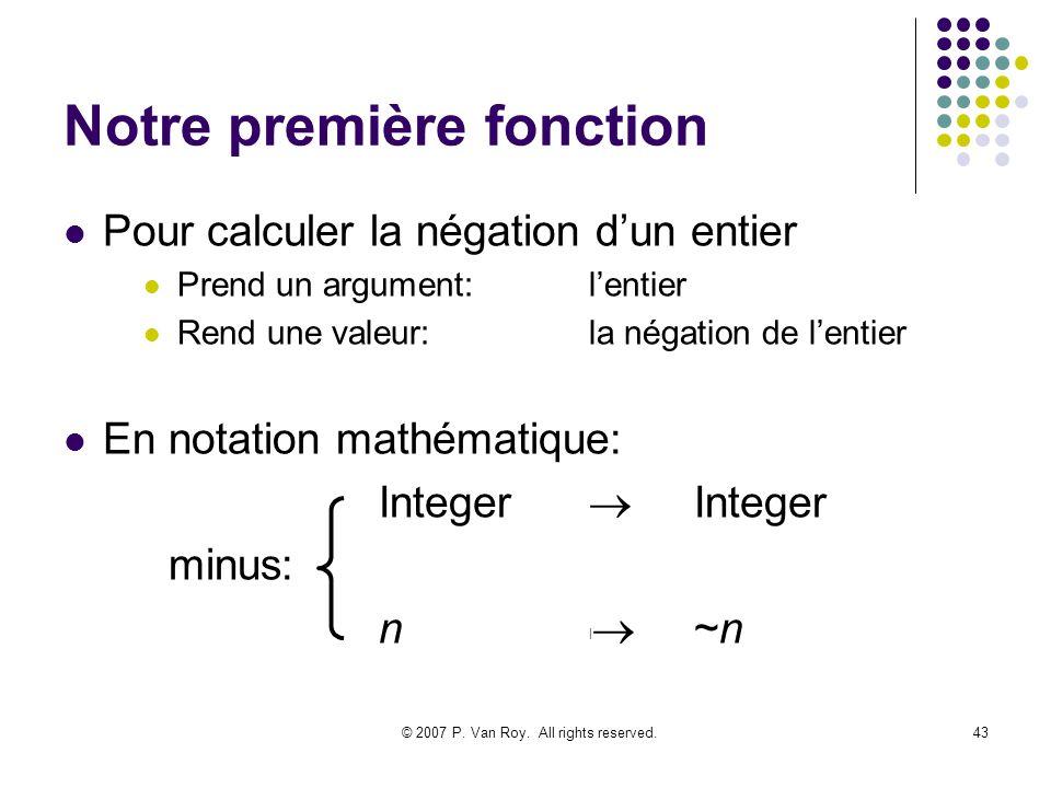 © 2007 P. Van Roy. All rights reserved.43 Notre première fonction Pour calculer la négation dun entier Prend un argument:lentier Rend une valeur:la né