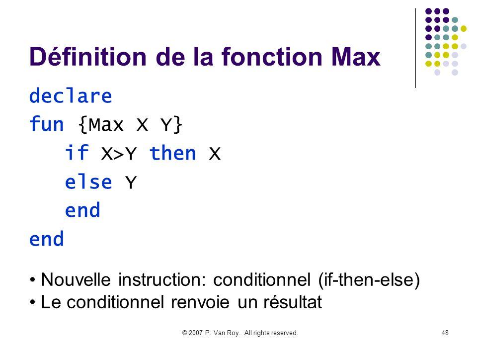© 2007 P. Van Roy. All rights reserved.48 Définition de la fonction Max declare fun {Max X Y} if X>Y then X else Y end Nouvelle instruction: condition