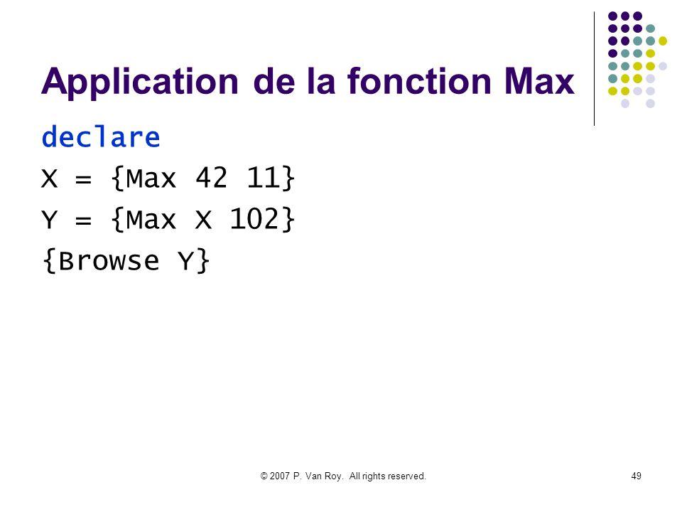 © 2007 P. Van Roy. All rights reserved.49 Application de la fonction Max declare X = {Max 42 11} Y = {Max X 102} {Browse Y}