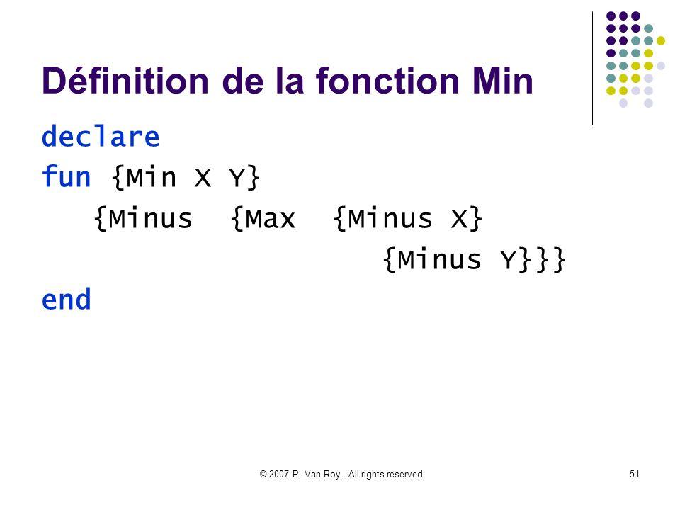 © 2007 P. Van Roy. All rights reserved.51 Définition de la fonction Min declare fun {Min X Y} {Minus {Max {Minus X} {Minus Y}}} end